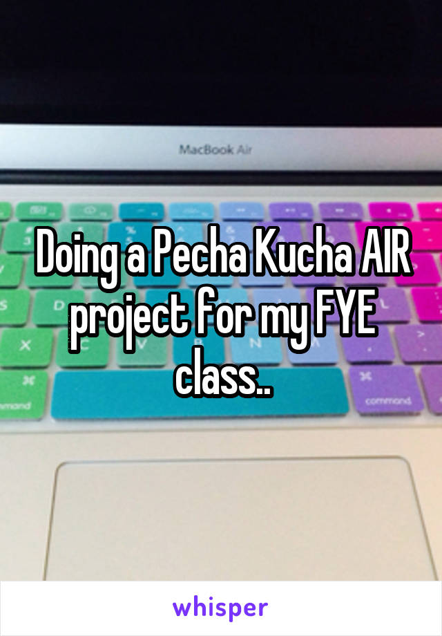 Doing a Pecha Kucha AIR project for my FYE class..