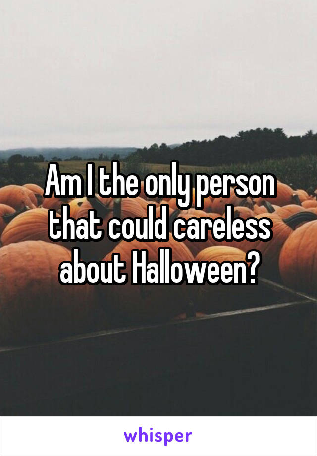 Am I the only person that could careless about Halloween?