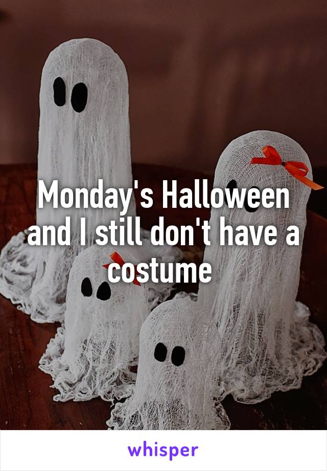 Monday's Halloween and I still don't have a costume