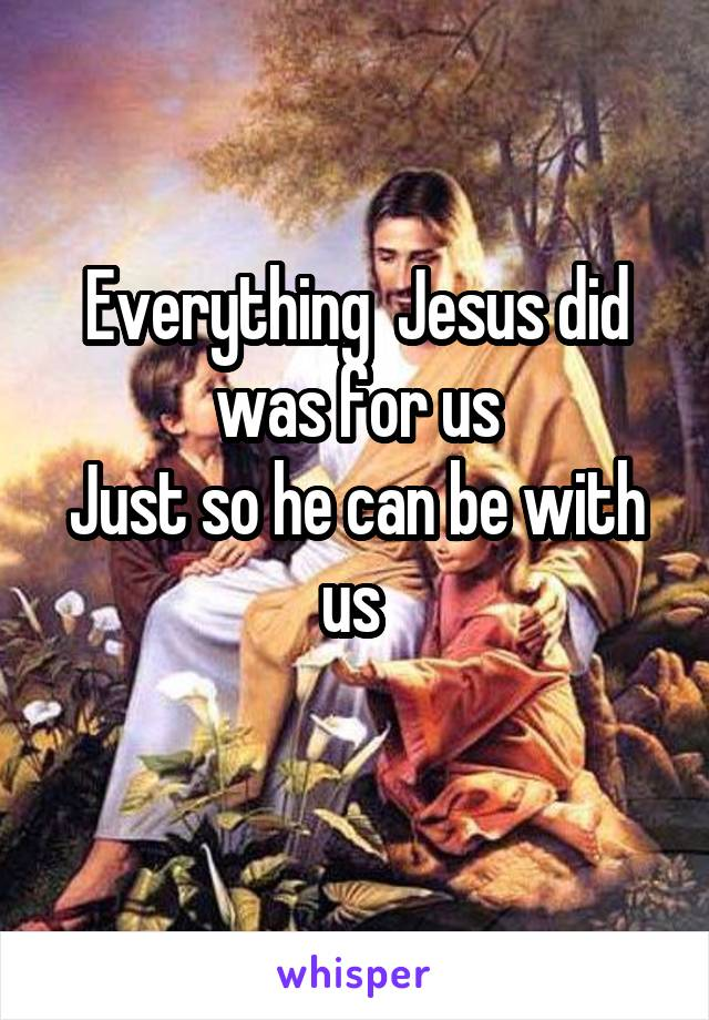 Everything  Jesus did was for us Just so he can be with us