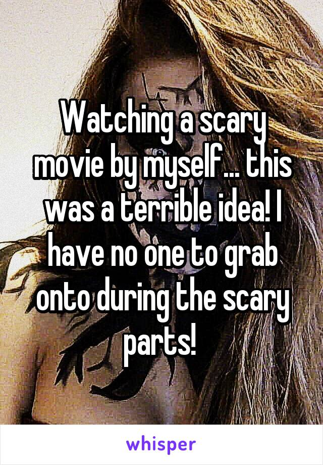 Watching a scary movie by myself... this was a terrible idea! I have no one to grab onto during the scary parts!