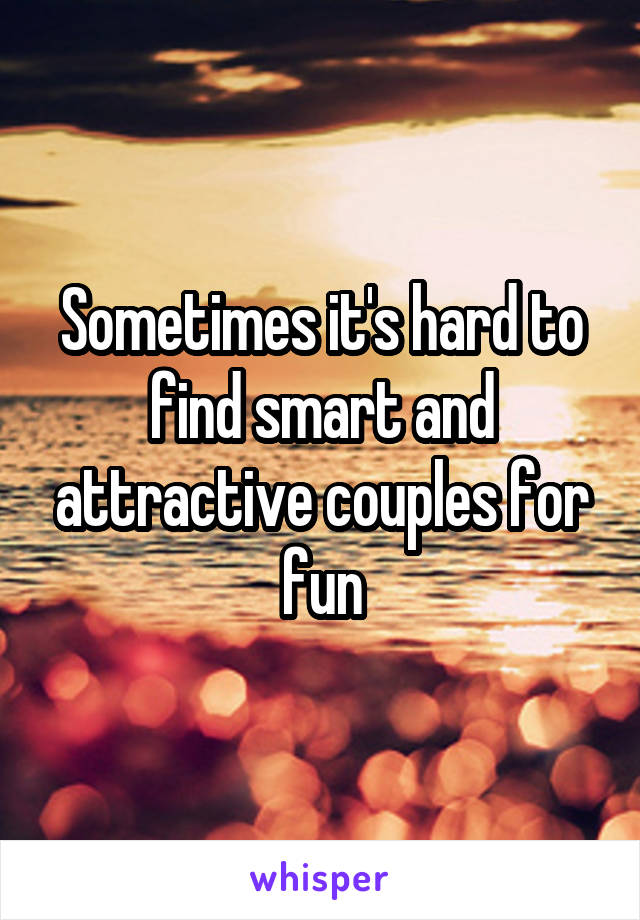 Sometimes it's hard to find smart and attractive couples for fun