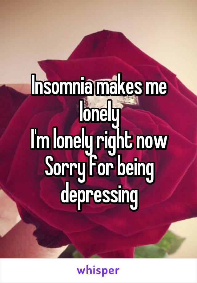 Insomnia makes me lonely I'm lonely right now Sorry for being depressing