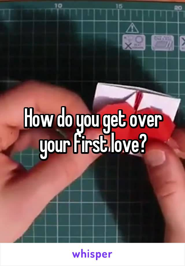 How do you get over your first love?