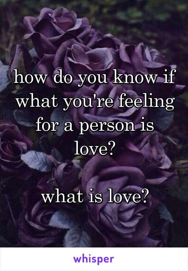 how do you know if what you're feeling for a person is love?  what is love?