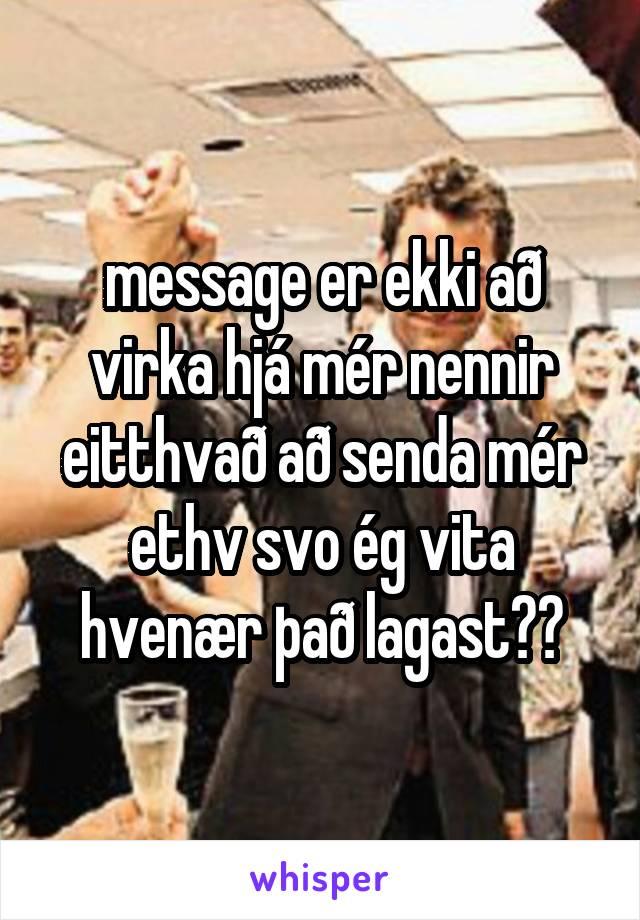 message er ekki að virka hjá mér nennir eitthvað að senda mér ethv svo ég vita hvenær það lagast??