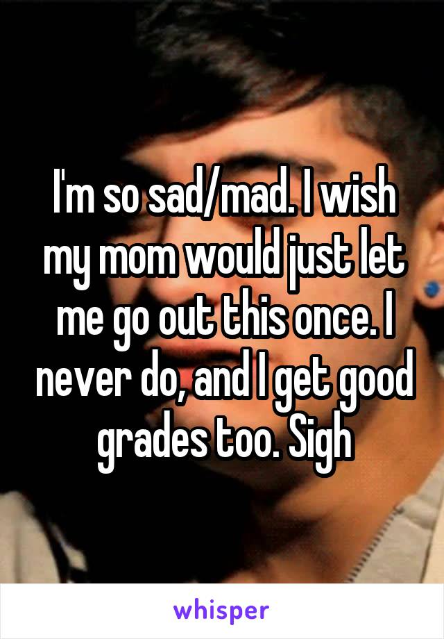 I'm so sad/mad. I wish my mom would just let me go out this once. I never do, and I get good grades too. Sigh