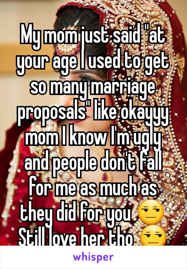 "My mom just said ""at your age I used to get so many marriage proposals"" like okayyy mom I know I'm ugly and people don't fall for me as much as they did for you 😒 Still love her tho 😒"