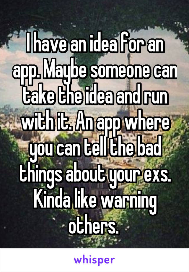 I have an idea for an app. Maybe someone can take the idea and run with it. An app where you can tell the bad things about your exs. Kinda like warning others.