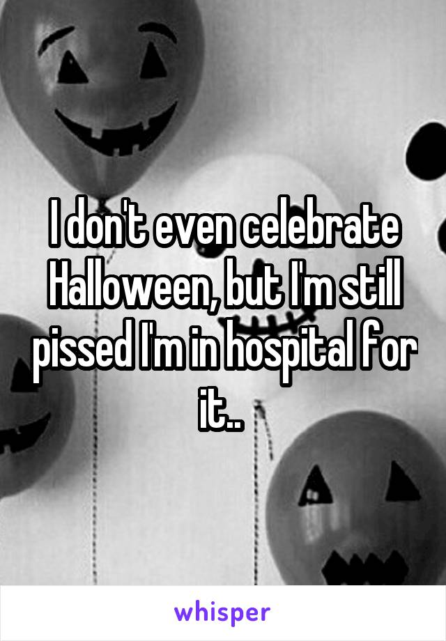 I don't even celebrate Halloween, but I'm still pissed I'm in hospital for it..