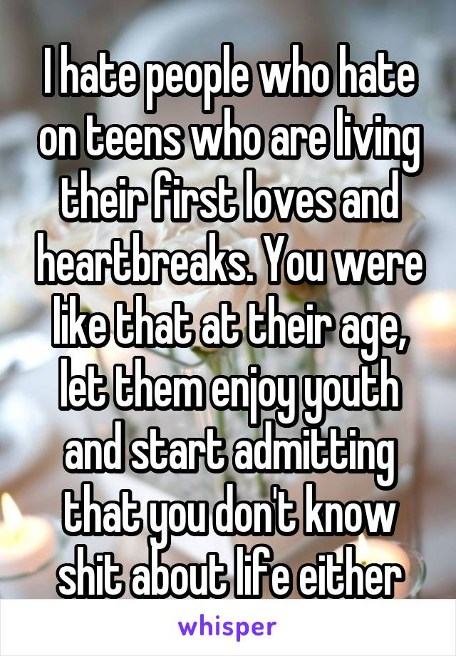 I hate people who hate on teens who are living their first loves and heartbreaks. You were like that at their age, let them enjoy youth and start admitting that you don't know shit about life either