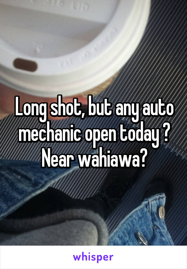 Long shot, but any auto mechanic open today ? Near wahiawa?