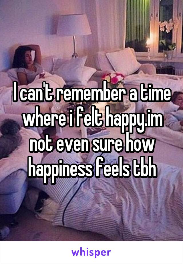 I can't remember a time where i felt happy.im not even sure how happiness feels tbh