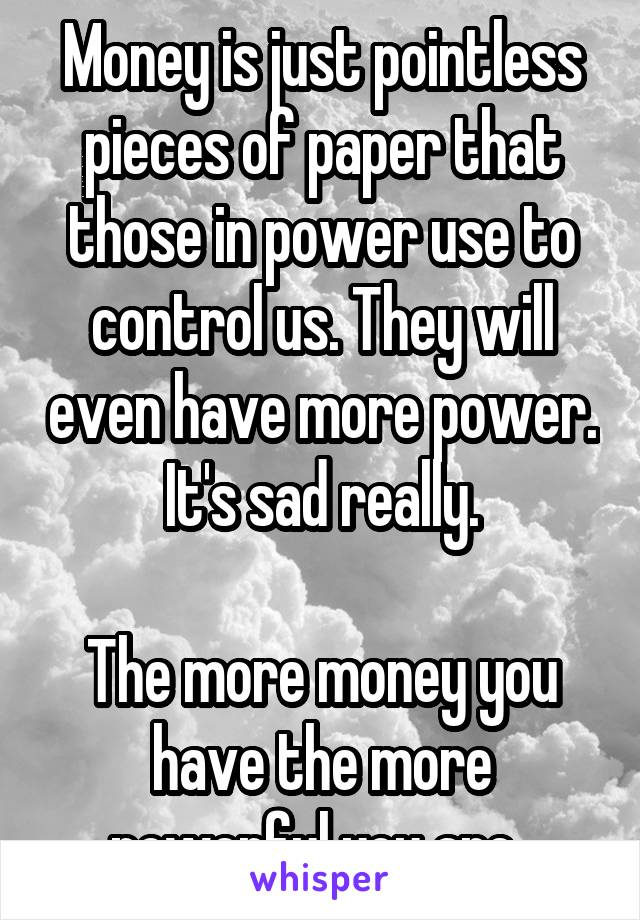 Money is just pointless pieces of paper that those in power use to control us. They will even have more power. It's sad really.  The more money you have the more powerful you are..