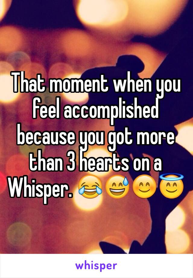 That moment when you feel accomplished because you got more than 3 hearts on a Whisper. 😂😅😊😇