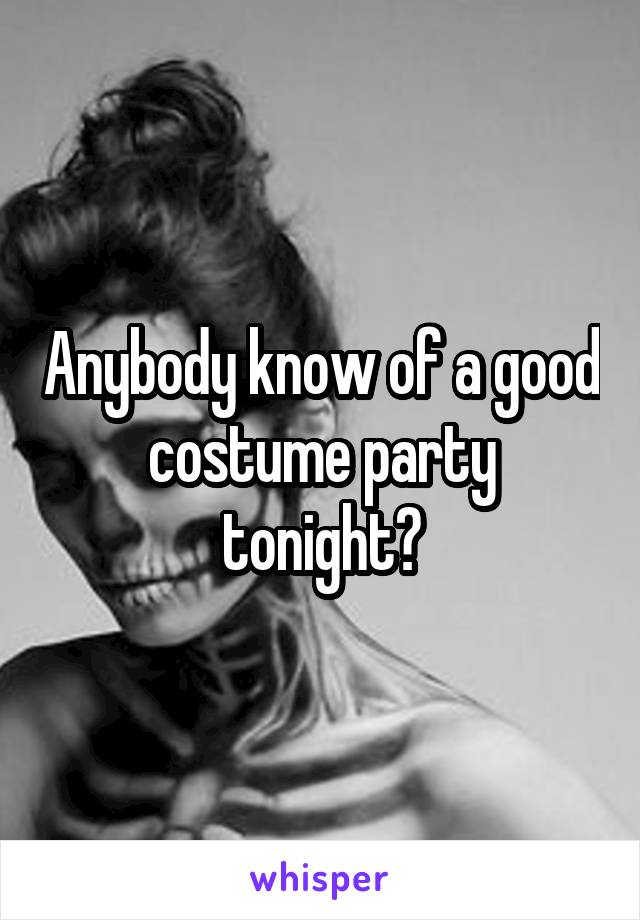 Anybody know of a good costume party tonight?