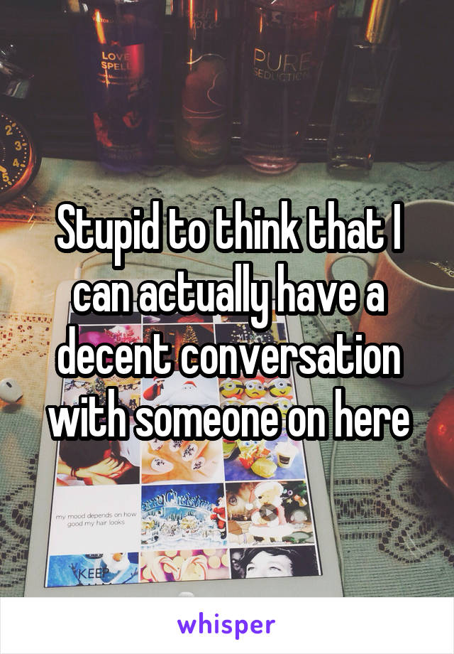 Stupid to think that I can actually have a decent conversation with someone on here
