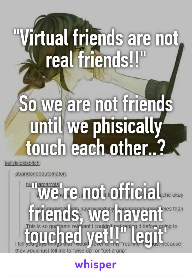 """Virtual friends are not real friends!!""  So we are not friends until we phisically touch each other..?  ""we're not official friends, we havent touched yet!!"" legit'"