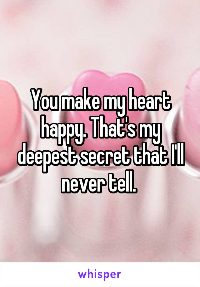 You make my heart happy. That's my deepest secret that I'll never tell.