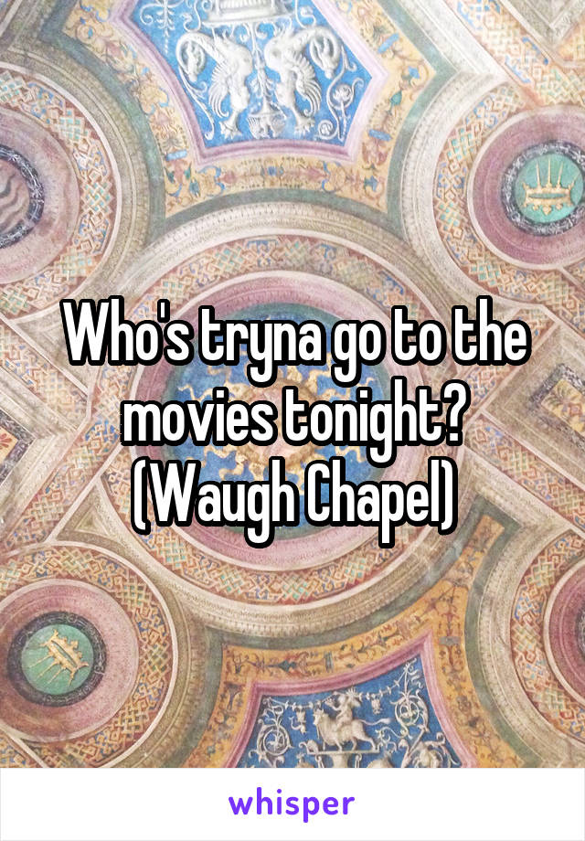 Who's tryna go to the movies tonight? (Waugh Chapel)