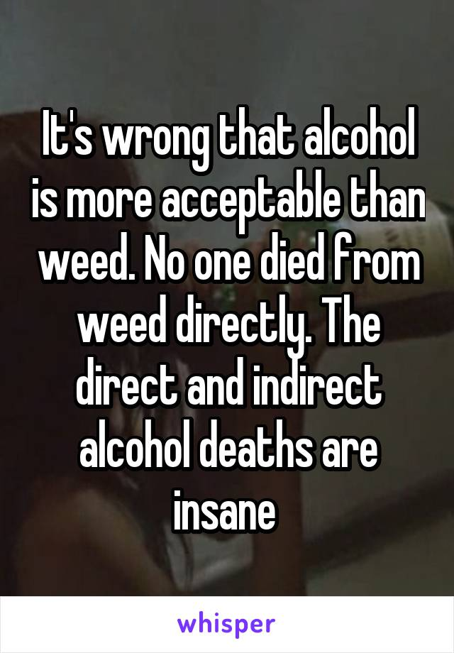 It's wrong that alcohol is more acceptable than weed. No one died from weed directly. The direct and indirect alcohol deaths are insane