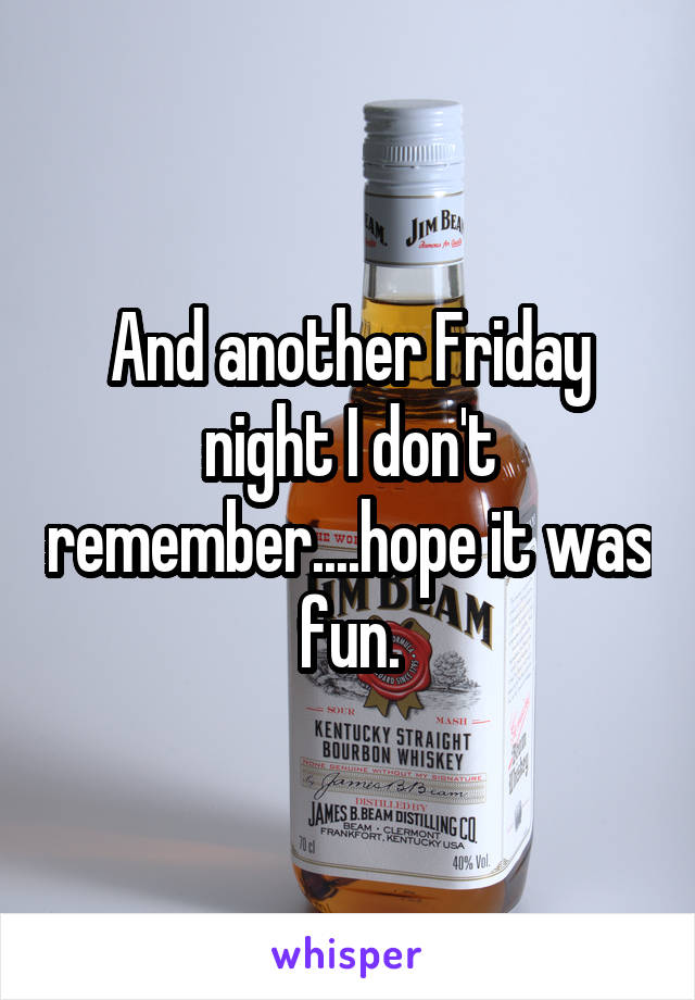 And another Friday night I don't remember....hope it was fun.