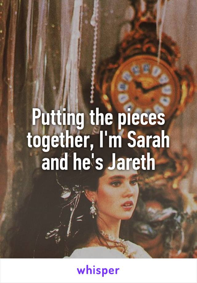 Putting the pieces together, I'm Sarah and he's Jareth