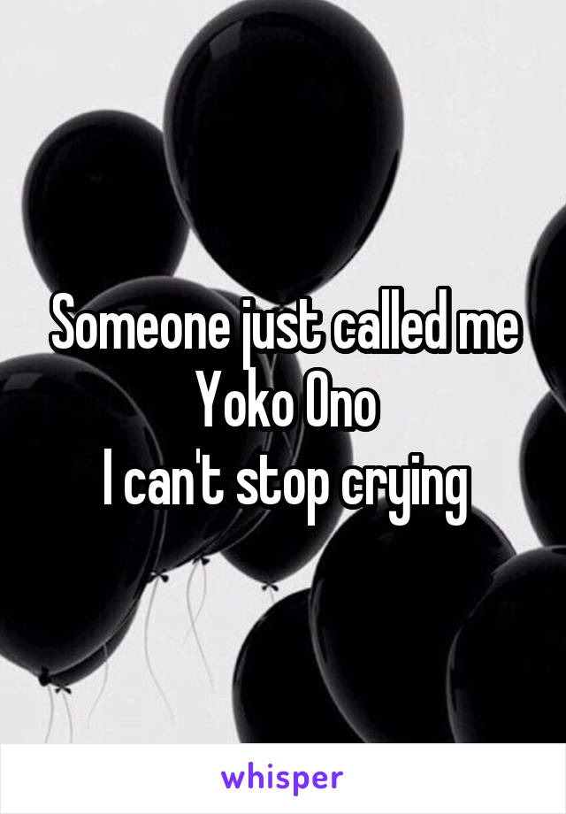 Someone just called me Yoko Ono I can't stop crying