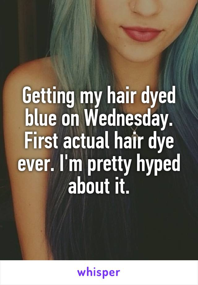 Getting my hair dyed blue on Wednesday. First actual hair dye ever. I'm pretty hyped about it.