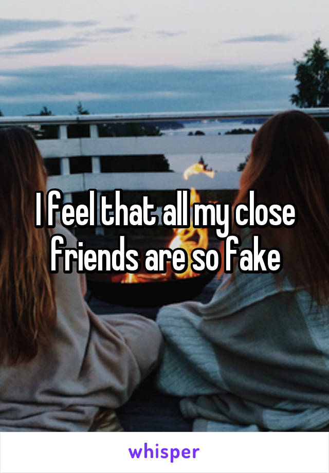 I feel that all my close friends are so fake