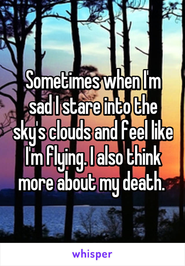 Sometimes when I'm sad I stare into the sky's clouds and feel like I'm flying. I also think more about my death.