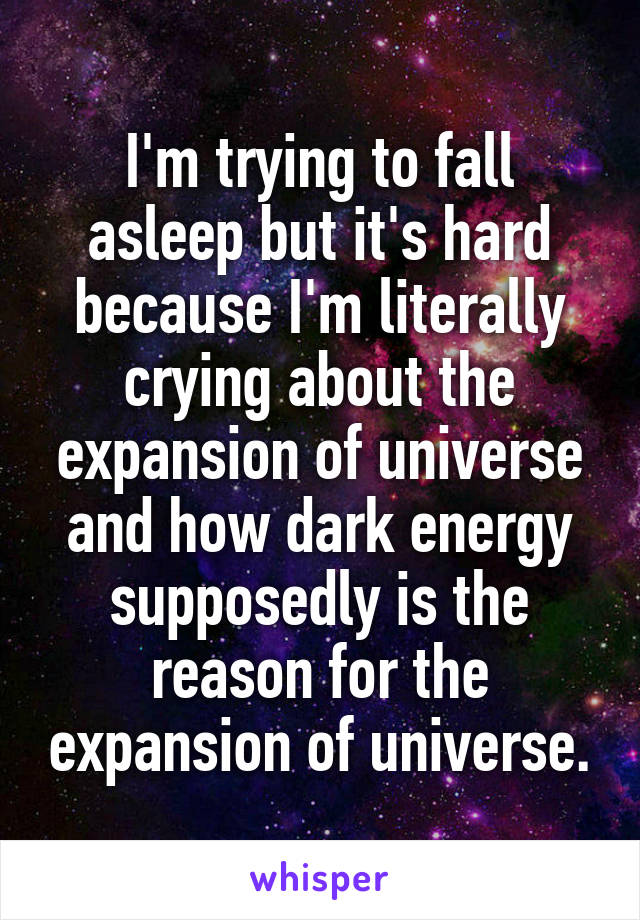 I'm trying to fall asleep but it's hard because I'm literally crying about the expansion of universe and how dark energy supposedly is the reason for the expansion of universe.