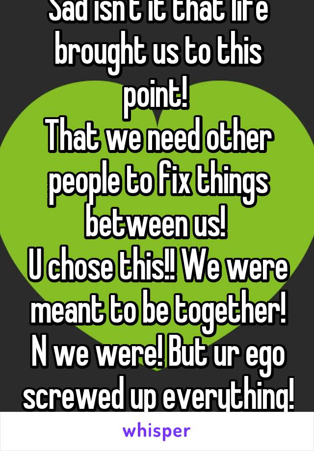 Sad isn't it that life brought us to this point!  That we need other people to fix things between us!  U chose this!! We were meant to be together! N we were! But ur ego screwed up everything!