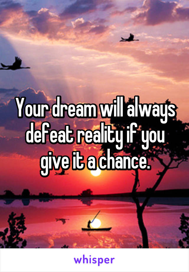 Your dream will always defeat reality if you give it a chance.