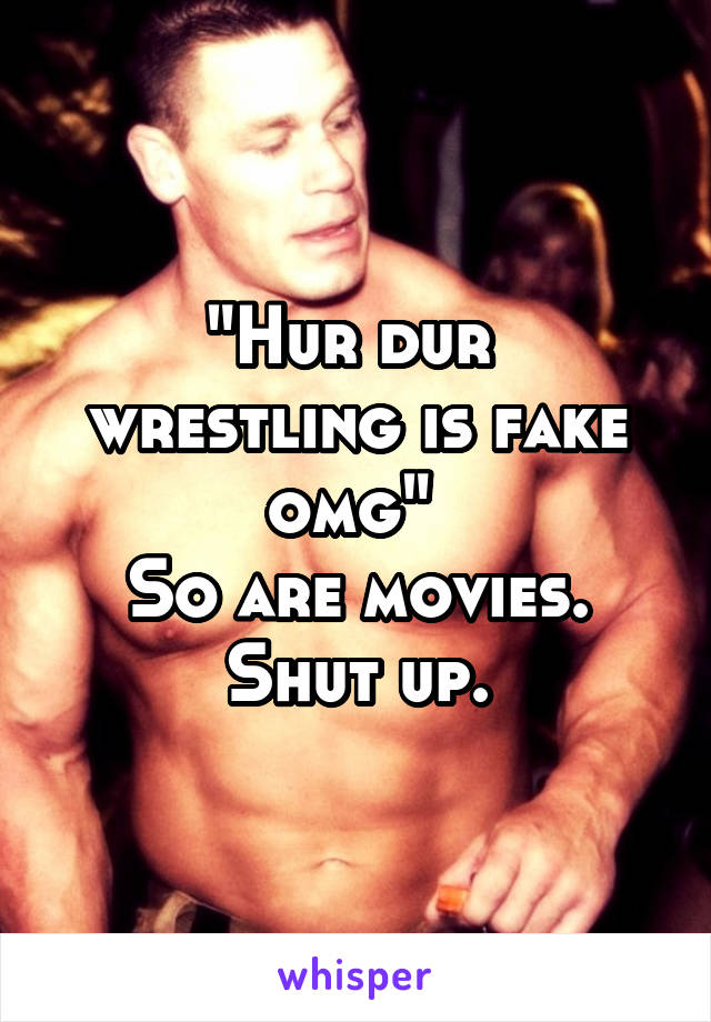 """Hur dur  wrestling is fake omg""  So are movies. Shut up."