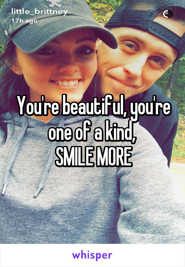 You're beautiful, you're one of a kind,  SMILE MORE