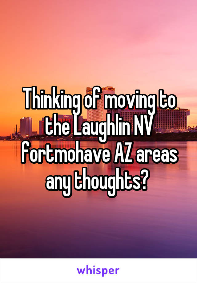 Thinking of moving to the Laughlin NV fortmohave AZ areas any thoughts?