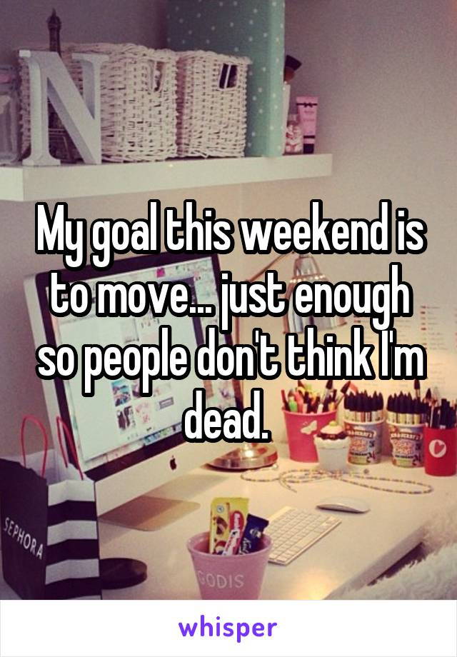 My goal this weekend is to move... just enough so people don't think I'm dead.