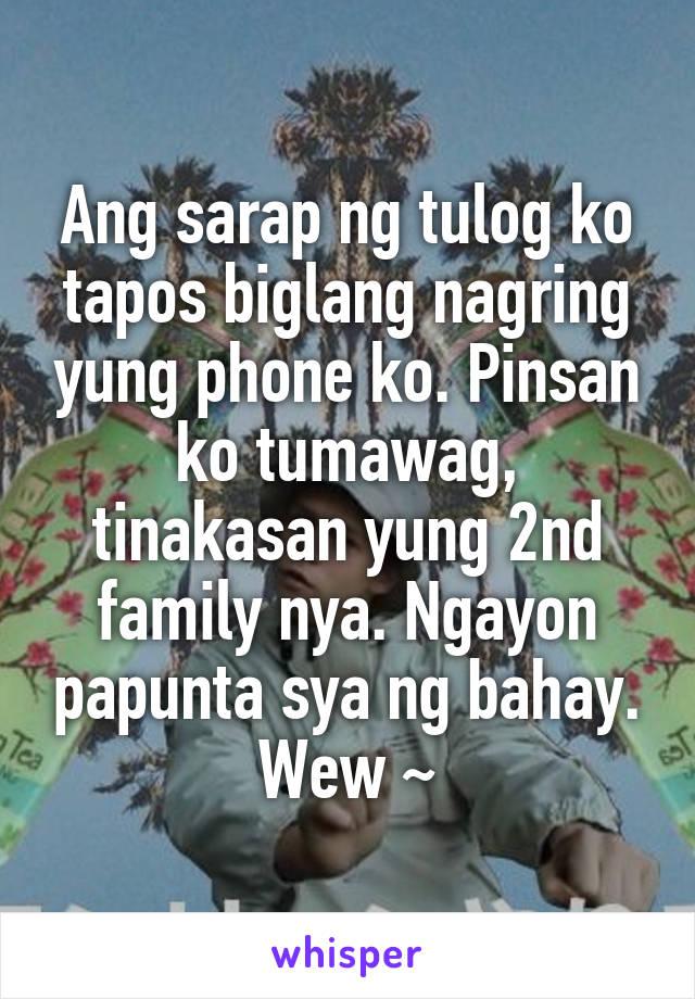 Ang sarap ng tulog ko tapos biglang nagring yung phone ko. Pinsan ko tumawag, tinakasan yung 2nd family nya. Ngayon papunta sya ng bahay. Wew ~