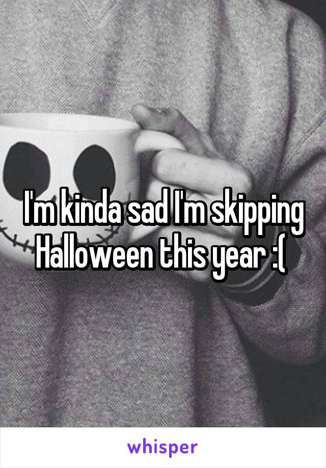 I'm kinda sad I'm skipping Halloween this year :(