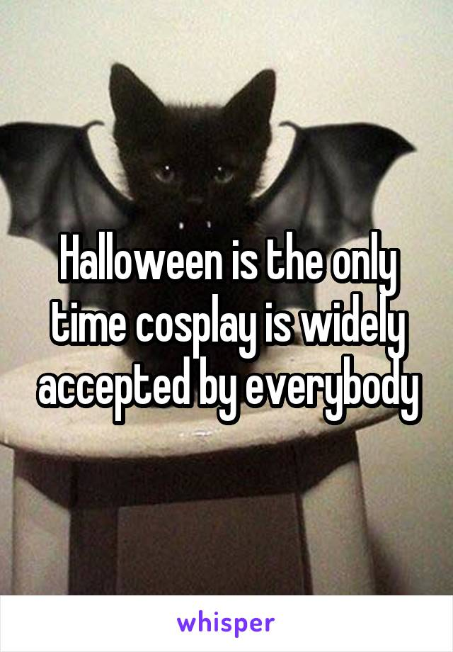 Halloween is the only time cosplay is widely accepted by everybody