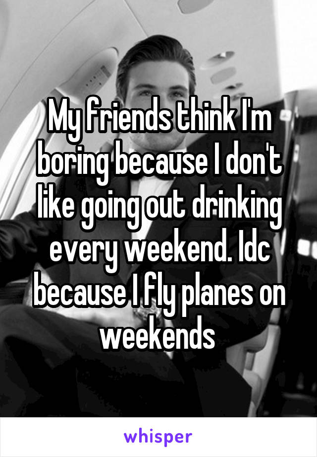 My friends think I'm boring because I don't like going out drinking every weekend. Idc because I fly planes on weekends