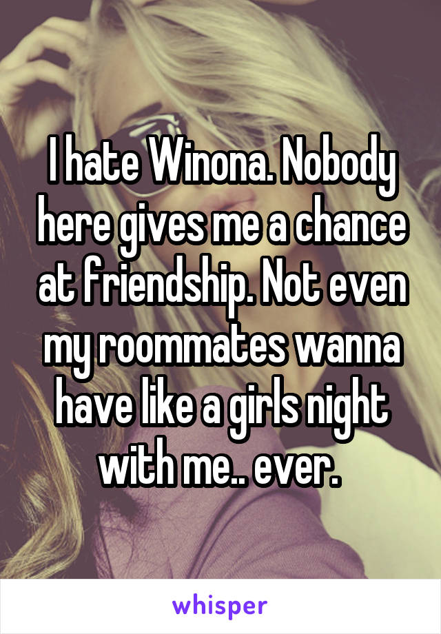 I hate Winona. Nobody here gives me a chance at friendship. Not even my roommates wanna have like a girls night with me.. ever.
