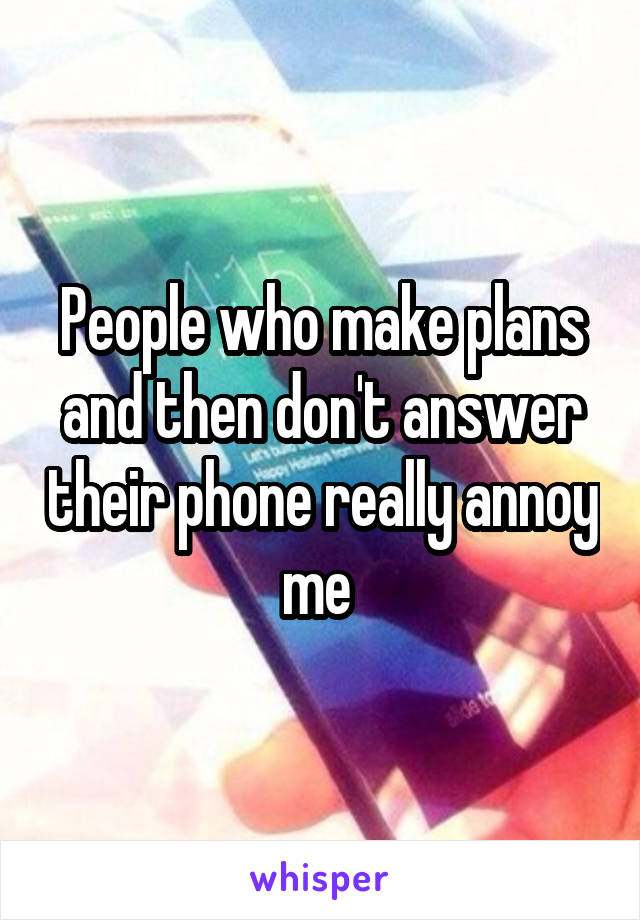 People who make plans and then don't answer their phone really annoy me