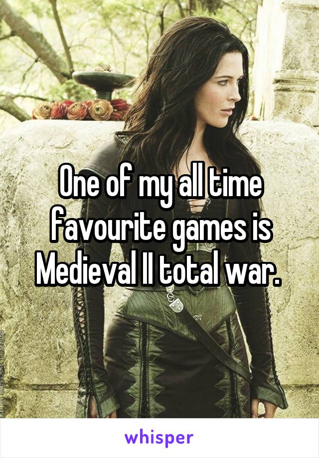 One of my all time favourite games is Medieval II total war.