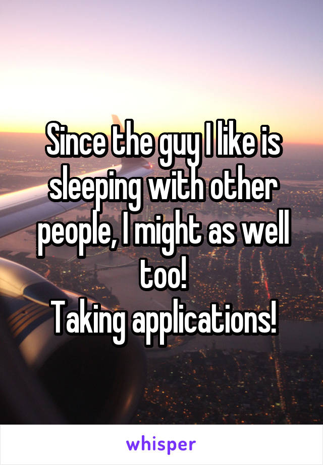 Since the guy I like is sleeping with other people, I might as well too! Taking applications!