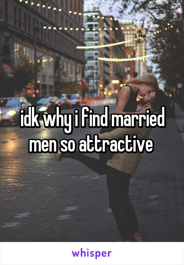 idk why i find married men so attractive