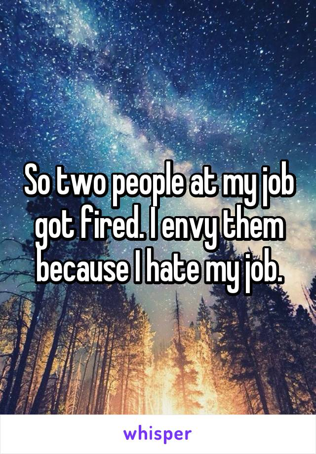 So two people at my job got fired. I envy them because I hate my job.