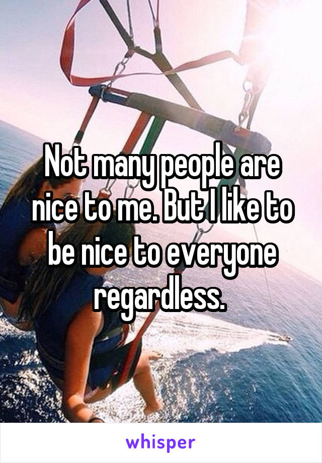 Not many people are nice to me. But I like to be nice to everyone regardless.