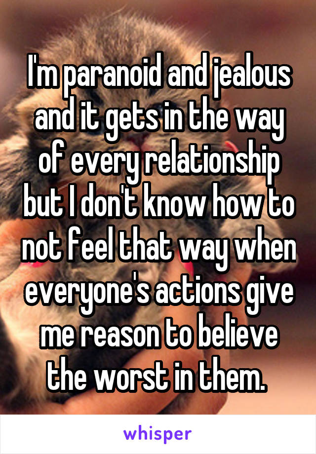 I'm paranoid and jealous and it gets in the way of every relationship but I don't know how to not feel that way when everyone's actions give me reason to believe the worst in them.